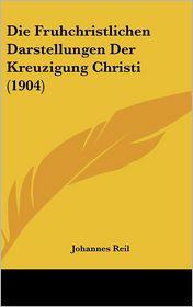 Die Fruhchristlichen Darstellungen Der Kreuzigung Christi (1904) - Johannes Reil