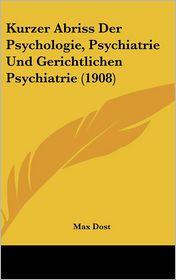 Kurzer Abriss Der Psychologie, Psychiatrie Und Gerichtlichen Psychiatrie (1908) - Max Dost