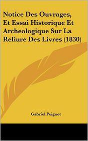 Notice Des Ouvrages, Et Essai Historique Et Archeologique Sur La Reliure Des Livres (1830) - Gabriel Peignot