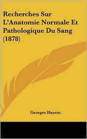 Recherches Sur L'Anatomie Normale Et Pathologique Du Sang (1878)