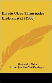 Briefe Uber Thierische Elektricitat (1900) - Alessandro Volta, Arthur Joachim Von Oettingen (Editor)