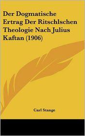 Der Dogmatische Ertrag Der Ritschlschen Theologie Nach Julius Kaftan (1906) - Carl Stange