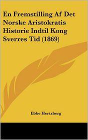 En Fremstilling Af Det Norske Aristokratis Historie Indtil Kong Sverres Tid (1869) - Ebbe Hertzberg