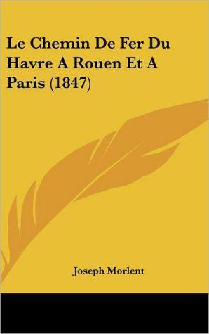 Le Chemin De Fer Du Havre A Rouen Et A Paris (1847) - Joseph Morlent