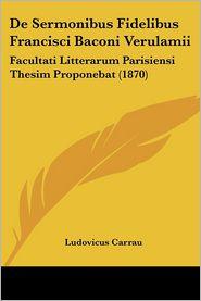 de Sermonibus Fidelibus Francisci Baconi Verulamii: Facultati Litterarum Parisiensi Thesim Proponebat (1870) - Ludovicus Carrau