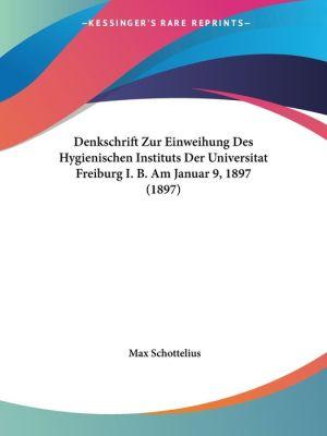 Denkschrift Zur Einweihung Des Hygienischen Instituts Der Universitat Freiburg I.B. Am Januar 9, 1897 (1897)