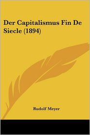 Der Capitalismus Fin De Siecle (1894) - Rudolf Meyer