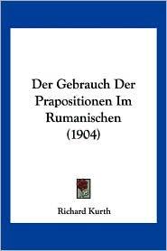 Der Gebrauch Der Prapositionen Im Rumanischen (1904) - Richard Kurth