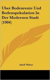 Uber Bodenrente Und Bodenspekulation In Der Modernen Stadt (1904) - Adolf Weber