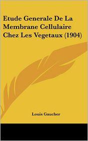 Etude Generale De La Membrane Cellulaire Chez Les Vegetaux (1904) - Louis Gaucher