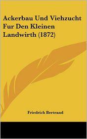 Ackerbau Und Viehzucht Fur Den Kleinen Landwirth (1872) - Friedrich Bertrand