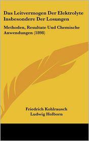 Das Leitvermogen Der Elektrolyte Insbesondere Der Losungen - Friedrich Kohlrausch, Ludwig Holborn