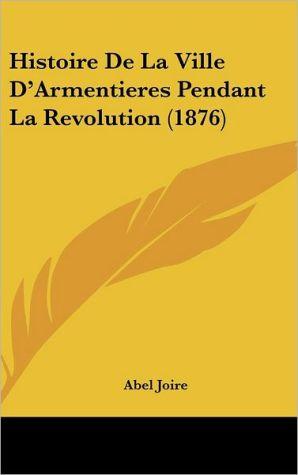 Histoire De La Ville D'Armentieres Pendant La Revolution (1876)