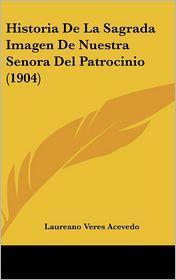 Historia De La Sagrada Imagen De Nuestra Senora Del Patrocinio (1904) - Laureano Veres Acevedo