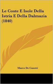 Le Coste E Isole Della Istria E Della Dalmazia (1840) - Marco De Casotti