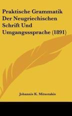Praktische Grammatik Der Neugriechischen Schrift Und Umgangsssprache (1891) - Johannis K Mitsotakis