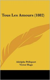 Tous Les Amours (1882) - Adolphe Pelleport, Victor Hugo, D'Auguste Vacquerie (Introduction)