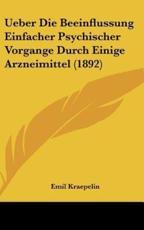 Ueber Die Beeinflussung Einfacher Psychischer Vorgange Durch Einige Arzneimittel (1892) - Emil Kraepelin
