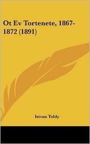 Ot Ev Tortenete, 1867-1872 (1891) - Istvan Toldy