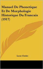 Manuel De Phonetique Et De Morphologie Historique Du Francais (1917) - Leon Cledet