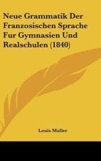 Neue Grammatik Der Franzosischen Sprache Fur Gymnasien Und Realschulen (1840) - Louis Muller