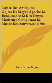 Notice Des Antiquites Objets Du Moyen Age, De La Renaissance Et Des Temps Modernes Composant Le Musee Des Souverains (1866) - Henry Barbet De Jouy