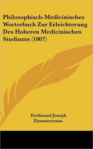 Philosophisch-Medicinisches Worterbuch Zur Erleichterung Des Hoheren Medicinischen Studiums (1807) - Ferdinand Joseph Zimmermann