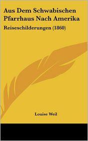 Aus Dem Schwabischen Pfarrhaus Nach Amerika - Louise Weil