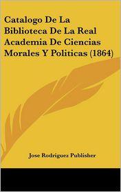 Catalogo de La Biblioteca de La Real Academia de Ciencias Morales y Politicas (1864) - Rodriguez Publ Jose Rodriguez Publisher