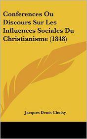 Conferences Ou Discours Sur Les Influences Sociales Du Christianisme (1848) - Jacques Denis Choisy