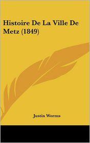Histoire De La Ville De Metz (1849) - Justin Worms
