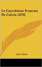 Le Catechisme Francais De Calvin (1878) - Jean Calvin