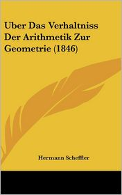 Uber Das Verhaltniss Der Arithmetik Zur Geometrie (1846) - Hermann Scheffler