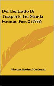 Del Contratto Di Trasporto Per Strada Ferrata, Part 2 (1888) - Giovanni Battista Marchesini