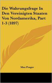 Die Wahrungsfrage In Den Vereinigten Staaten Von Nordamerika, Part 1-3 (1897) - Max Prager