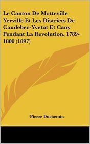 Le Canton De Motteville Yerville Et Les Districts De Caudebec-Yvetot Et Cany Pendant La Revolution, 1789-1800 (1897) - Pierre Duchemin
