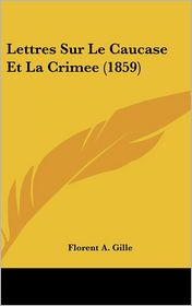 Lettres Sur Le Caucase Et La Crimee (1859) - Florent A. Gille