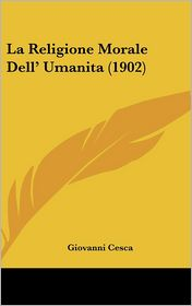 La Religione Morale Dell' Umanita (1902) - Giovanni Cesca