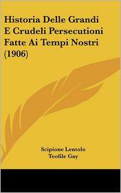 Historia Delle Grandi E Crudeli Persecutioni Fatte Ai Tempi Nostri (1906) - Scipione Lentolo, Teofile Gay