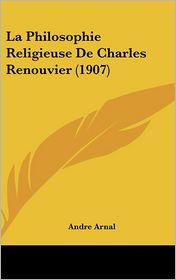 La Philosophie Religieuse De Charles Renouvier (1907) - Andre Arnal