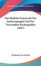 Das Eheliche Guterrecht Des Sachsenspiegels Und Der Verwandten Rechtsquellen (1867) - Ferdinand Von Martitz