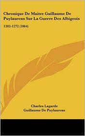 Chronique De Maitre Guillaume De Puylaurens Sur La Guerre Des Albigeois - Charles Lagarde