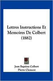 Lettres Instructions Et Memoires de Colbert (1882) - Jean Baptiste Colbert, Pierre Clement, Pierre De Brotonne (Editor)