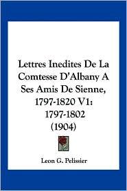 Lettres Inedites De La Comtesse D'Albany A Ses Amis De Sienne, 1797-1820 V1 - Leon G. Pelissier (Editor)