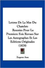 Lettres de La Mse Du Chatelet: Reunies Pour La Premiere Fois Revues Sur Les Autographes Et Les Editions Originales (1878) - Eugene Asse