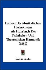Lexikon Der Musikalischen Harmonieen: ALS Hulfsbuch Der Praktischen Und Theoretischen Harmonik (1889) - Ludwig Bussler (Editor)