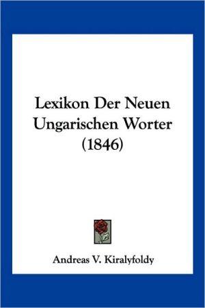 Lexikon Der Neuen Ungarischen Worter (1846) - Andreas V. Kiralyfoldy (Editor)