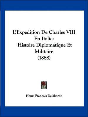 L'Expedition de Charles VIII En Italie: Histoire Diplomatique Et Militaire (1888) - Henri Francois Delaborde