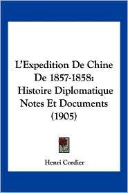 L'Expedition de Chine de 1857-1858: Histoire Diplomatique Notes Et Documents (1905)