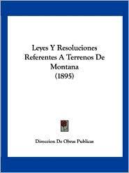 Leyes y Resoluciones Referentes a Terrenos de Montana (1895) - De Obras Pu Direccion De Obras Publicas
